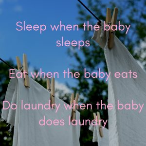 Sleep when the baby sleeps Eat when the baby eats Do laundry when the baby does laundry