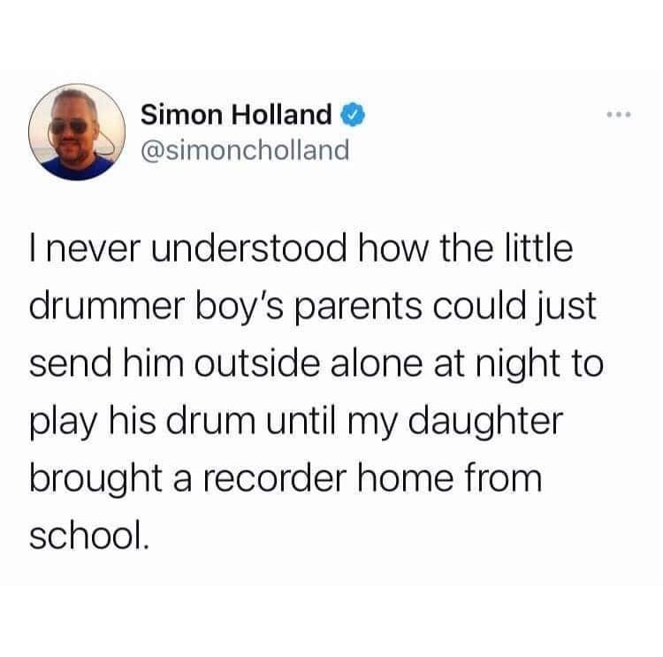 I never understood how the little drummer boy's parents could just send him outside alone at night to play his drum until my daughter brought a recorder home from school