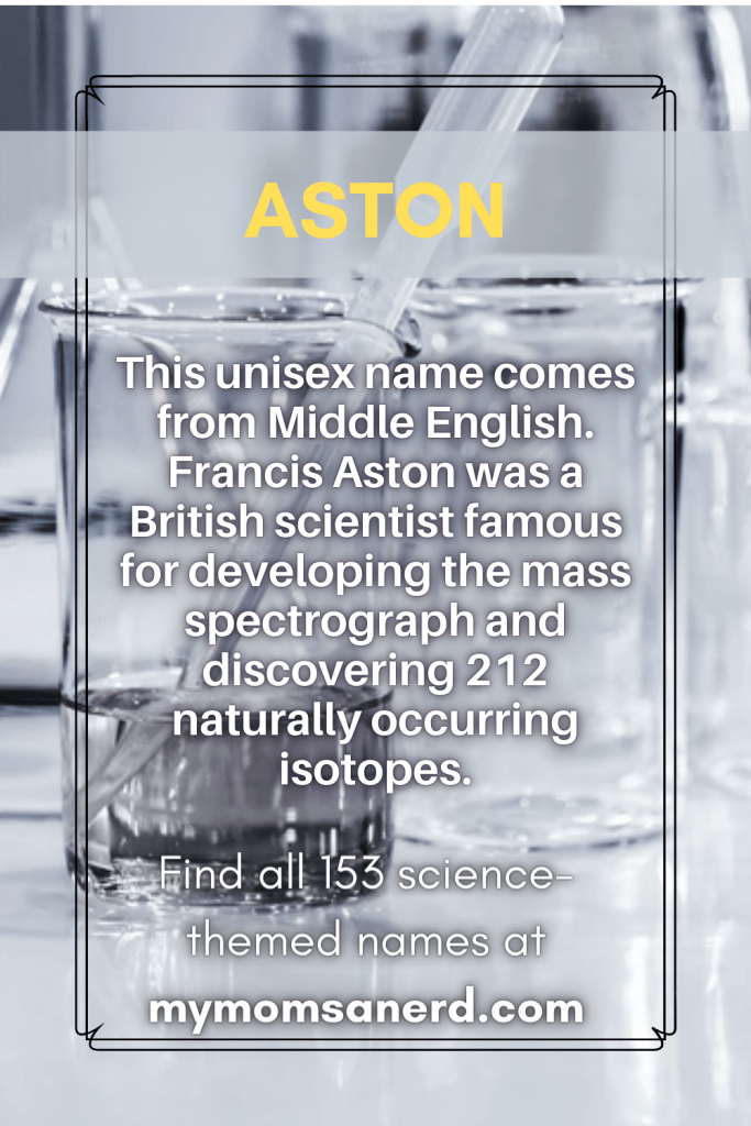 Aston- this unisex names comes from Middle English. Francis Aston was a British scientist famous for developing the mass spectrograph and discovering 212 naturally occuring isotopes