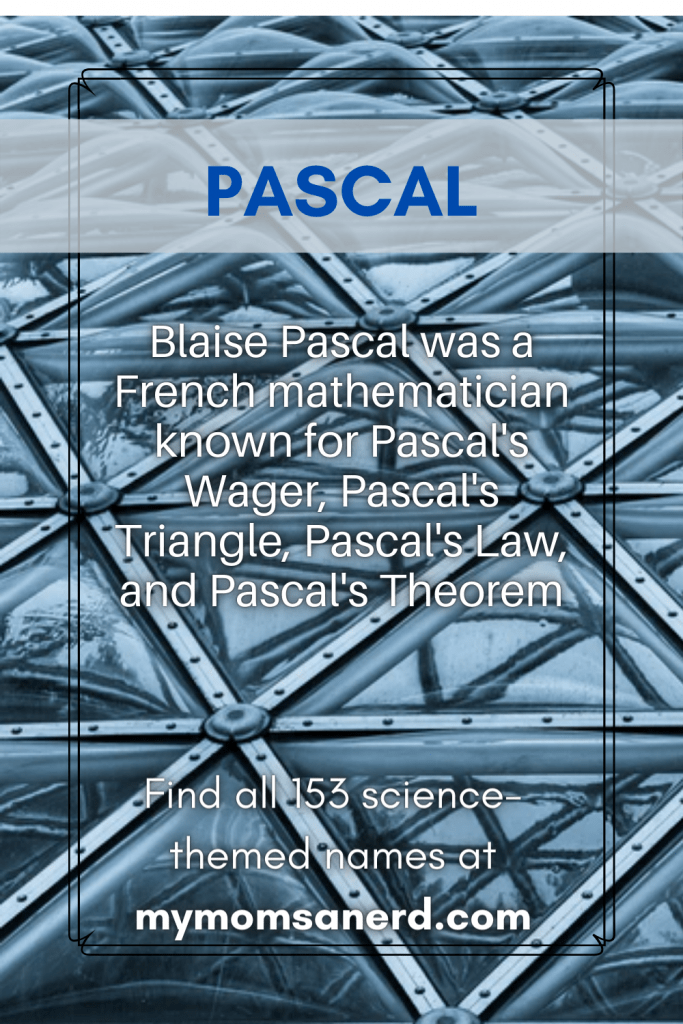 science baby names for boys - pascal- Blaise Bascal was a french mathematician known for pascals wager, pascal's triangle, pascal's law, and pascal's theorem