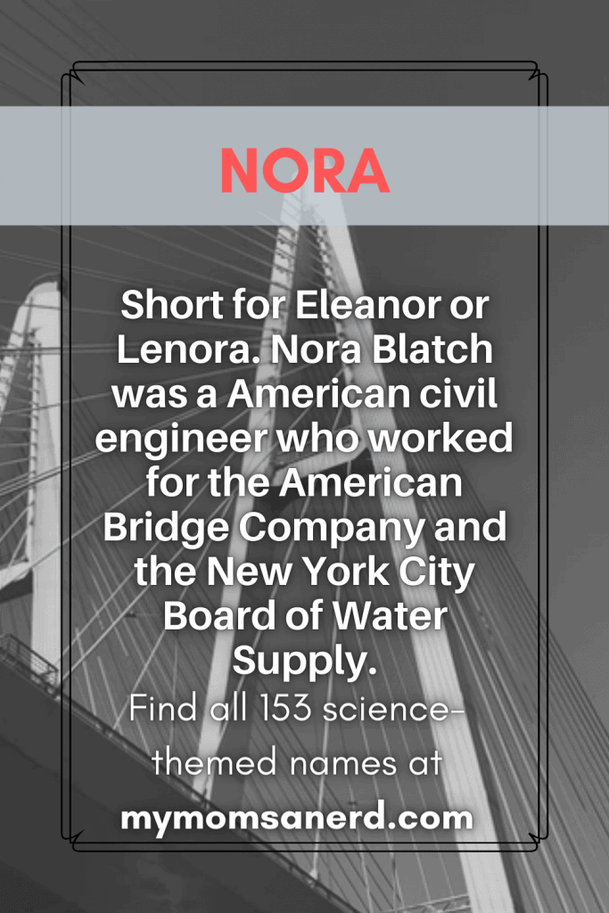 Nora- short for Eleanor or Lenora. Nora Blatch was an American civil engineer who worked for the American Bridge Company and the New York City Board of Water Supply